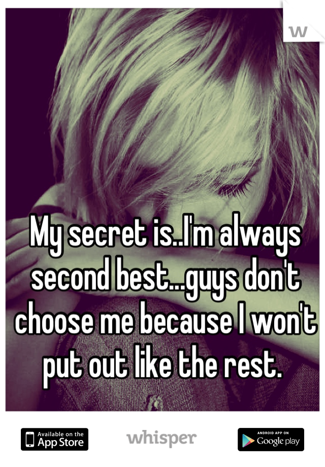 My secret is..I'm always second best...guys don't choose me because I won't put out like the rest.