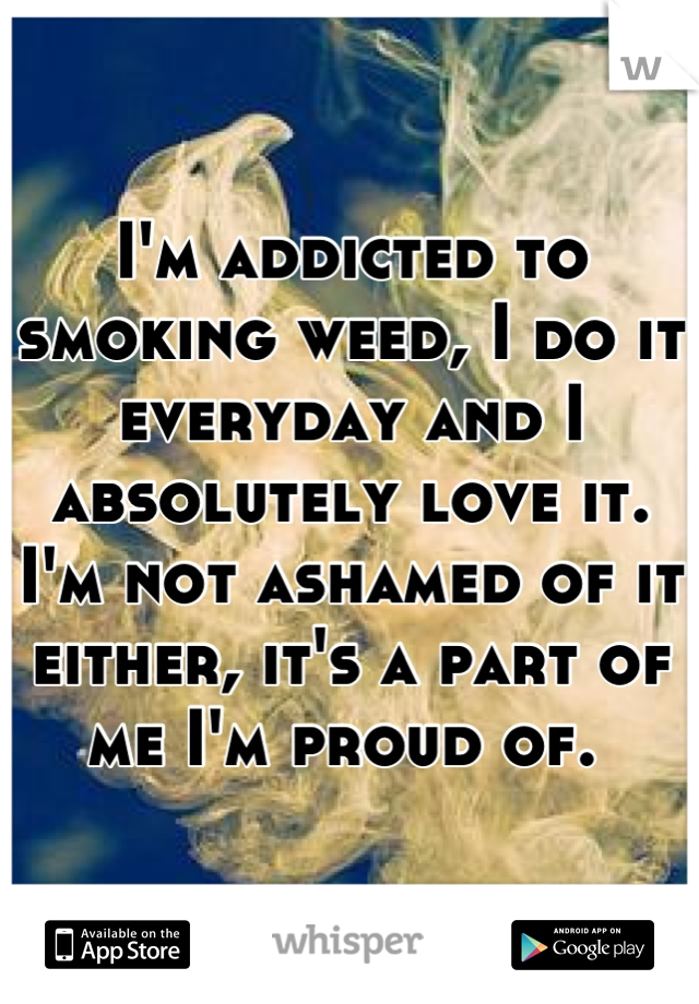 I'm addicted to smoking weed, I do it everyday and I absolutely love it. I'm not ashamed of it either, it's a part of me I'm proud of.