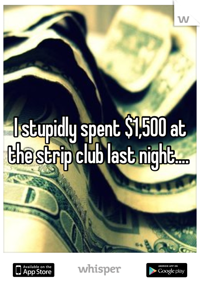 I stupidly spent $1,500 at the strip club last night....