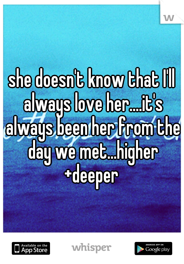 she doesn't know that I'll always love her....it's always been her from the day we met...higher +deeper