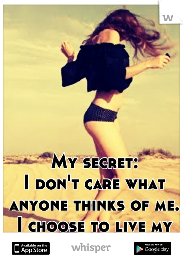 My secret: I don't care what anyone thinks of me. I choose to live my life for myself.