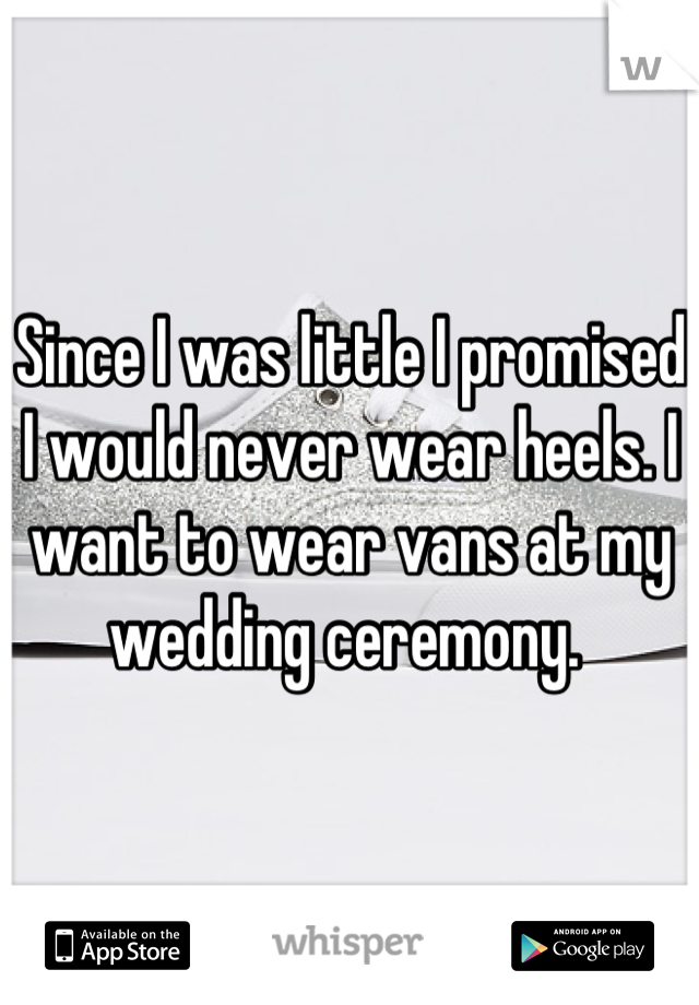 Since I was little I promised I would never wear heels. I want to wear vans at my wedding ceremony.
