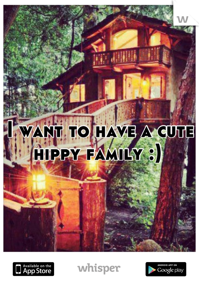 I want to have a cute hippy family :)