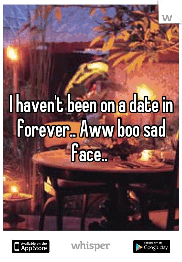I haven't been on a date in forever.. Aww boo sad face..