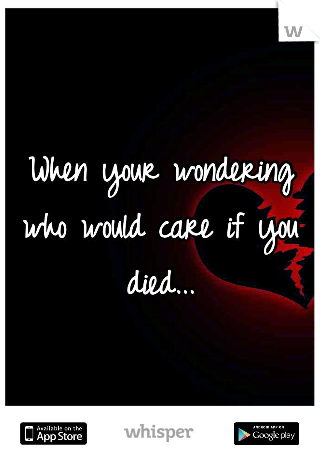 When your wondering who would care if you died...