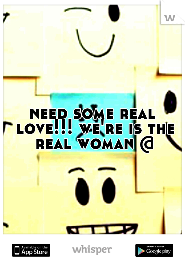need some real love!!! we're is the real woman @