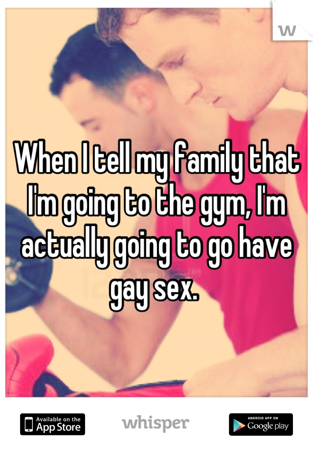 When I tell my family that I'm going to the gym, I'm actually going to go have gay sex.