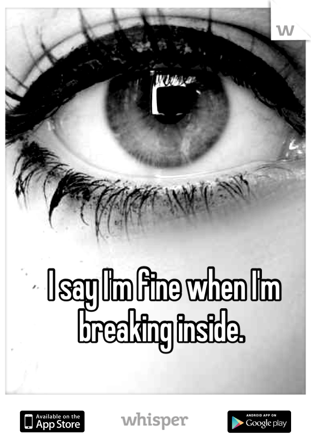 I say I'm fine when I'm breaking inside.