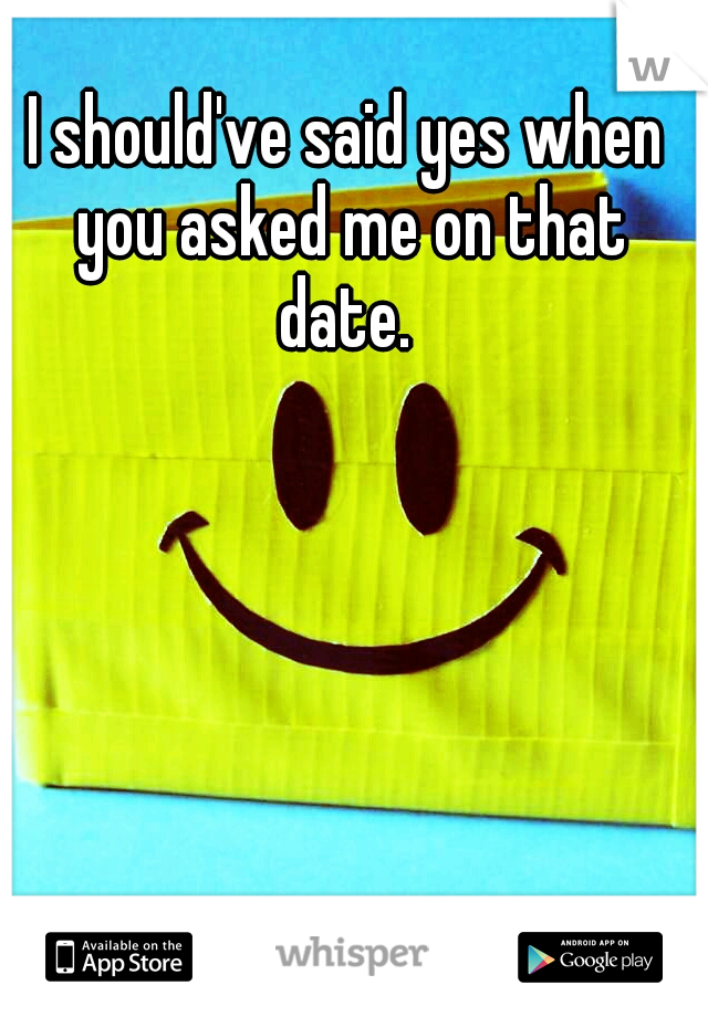 I should've said yes when you asked me on that date.