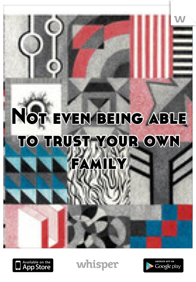 Not even being able to trust your own family