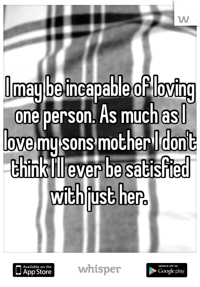 I may be incapable of loving one person. As much as I love my sons mother I don't think I'll ever be satisfied with just her.