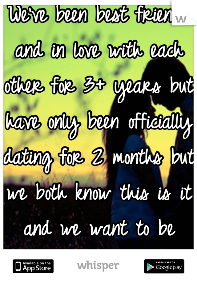 We've been best friends and in love with each other for 3+ years but have only been officially dating for 2 months but we both know this is it and we want to be together forever..