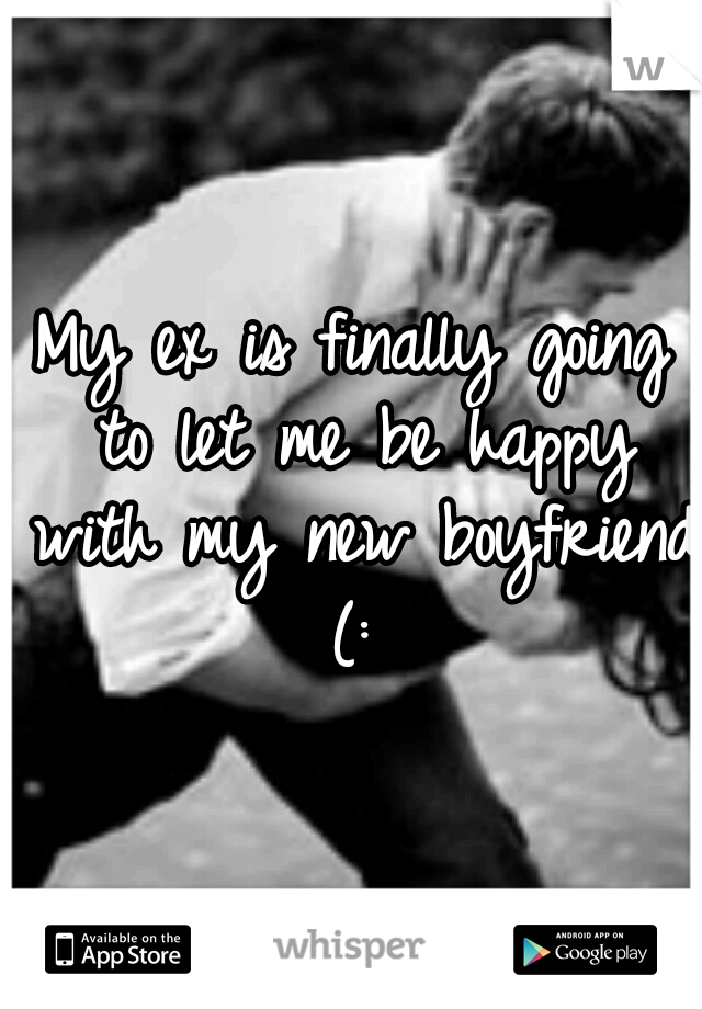 My ex is finally going to let me be happy with my new boyfriend (: