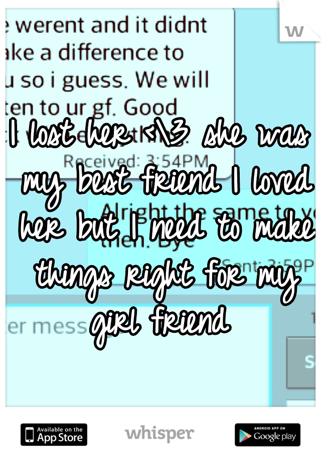 I lost her <\3 she was my best friend I loved her but I need to make things right for my girl friend