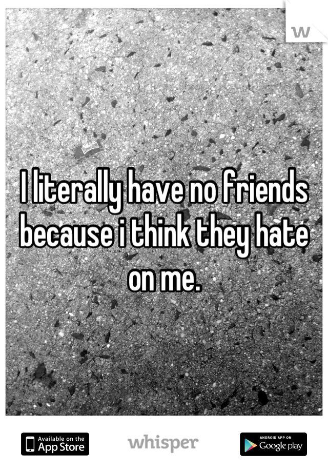 I literally have no friends because i think they hate on me.