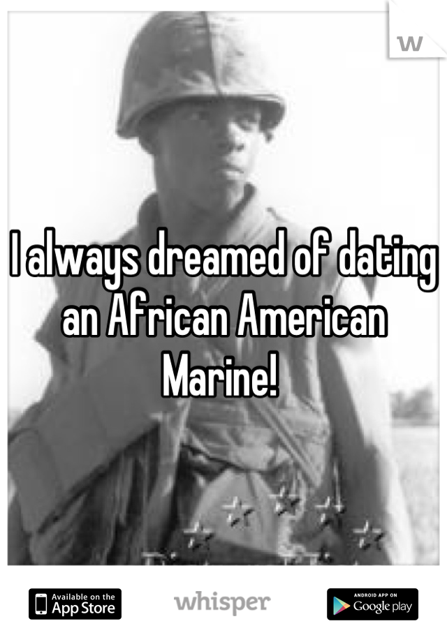 I always dreamed of dating an African American  Marine!