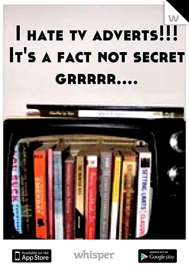 I hate tv adverts!!! It's a fact not secret grrrrr....
