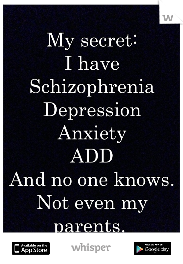 My secret: I have Schizophrenia  Depression  Anxiety  ADD And no one knows. Not even my parents.