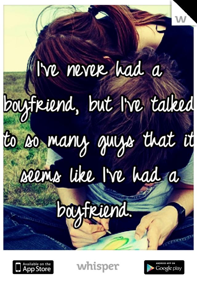 I've never had a boyfriend, but I've talked to so many guys that it seems like I've had a boyfriend.
