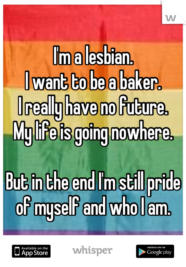 I'm a lesbian. I want to be a baker. I really have no future. My life is going nowhere.  But in the end I'm still pride of myself and who I am.