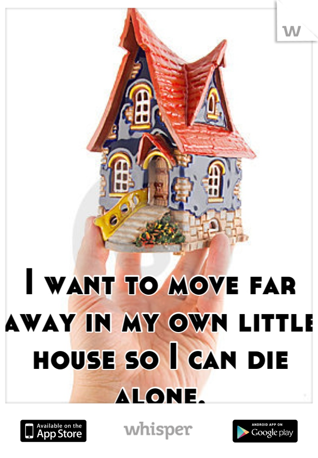 I want to move far away in my own little house so I can die alone.
