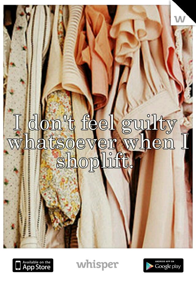 I don't feel guilty whatsoever when I shoplift.