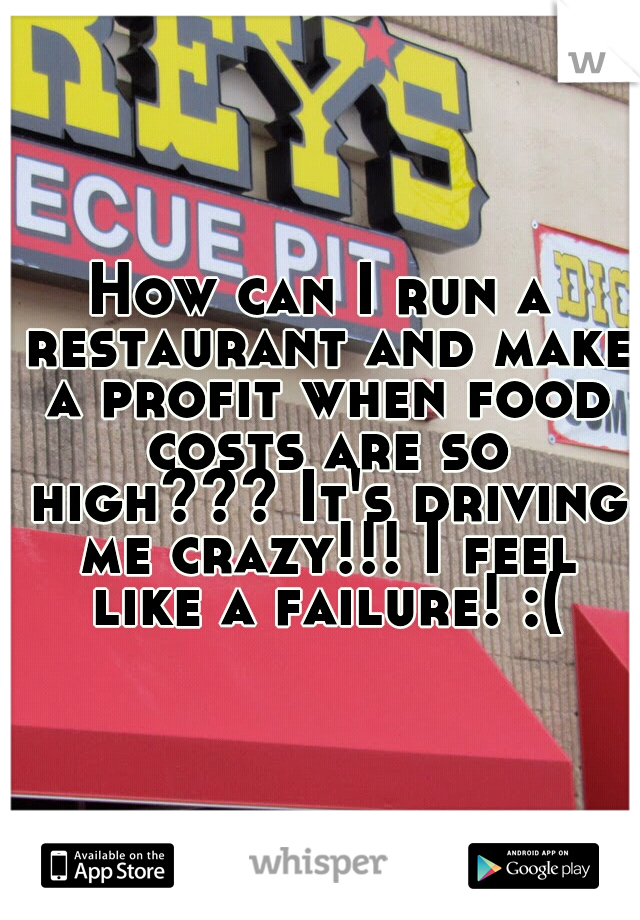 How can I run a restaurant and make a profit when food costs are so high??? It's driving me crazy!!! I feel like a failure! :(