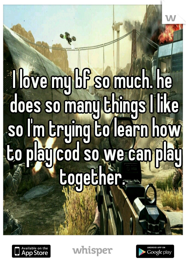 I love my bf so much. he does so many things I like so I'm trying to learn how to play cod so we can play together.