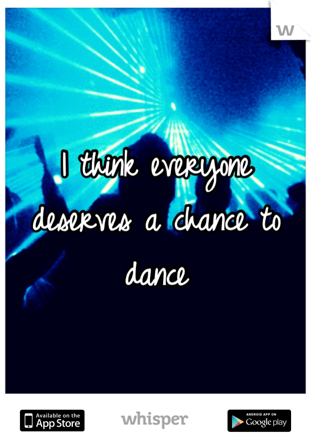 I think everyone deserves a chance to dance