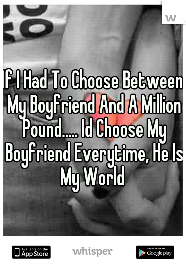 If I Had To Choose Between My Boyfriend And A Million Pound..... Id Choose My Boyfriend Everytime, He Is My World