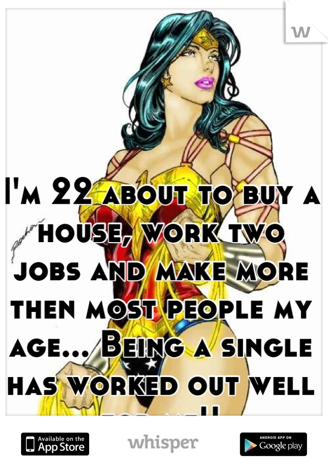 I'm 22 about to buy a house, work two jobs and make more then most people my age... Being a single has worked out well for me!!