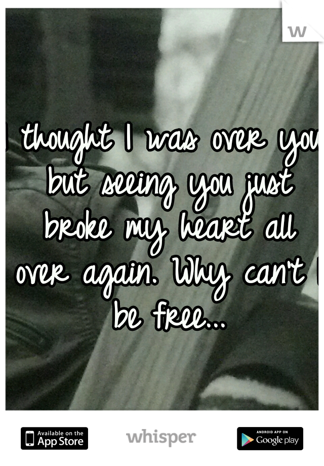 I thought I was over you but seeing you just broke my heart all over again. Why can't I be free...