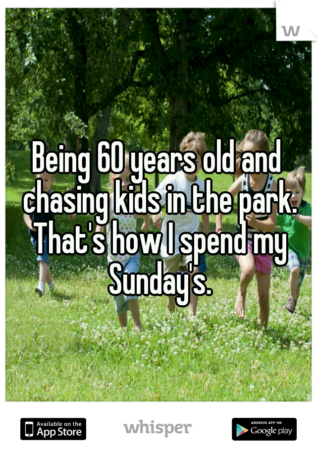 Being 60 years old and chasing kids in the park. That's how I spend my Sunday's.