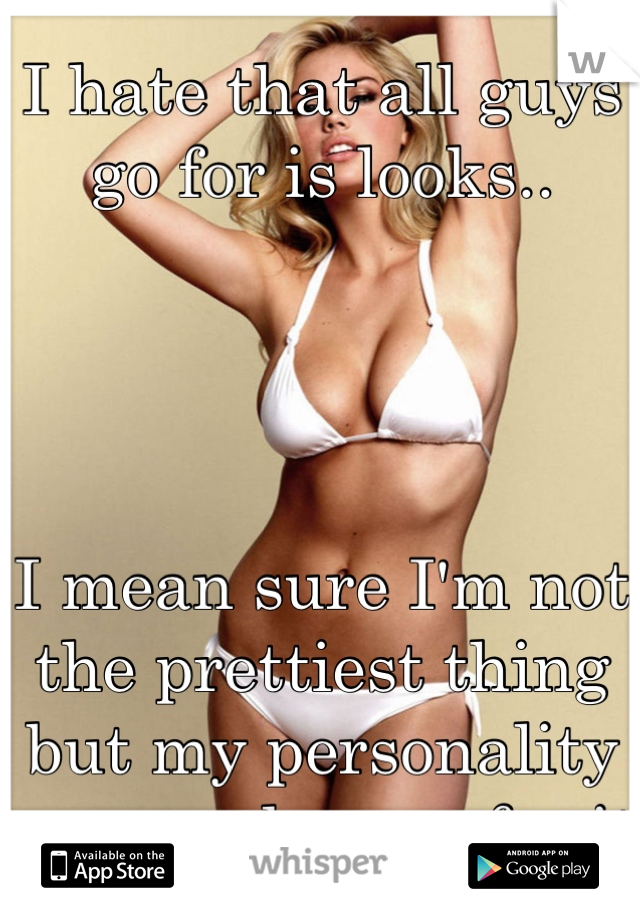 I hate that all guys go for is looks..      I mean sure I'm not the prettiest thing but my personality sure makes up for it