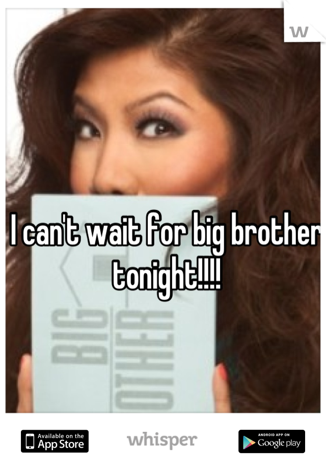 I can't wait for big brother tonight!!!!