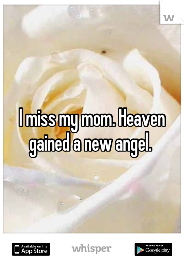 I miss my mom. Heaven gained a new angel.
