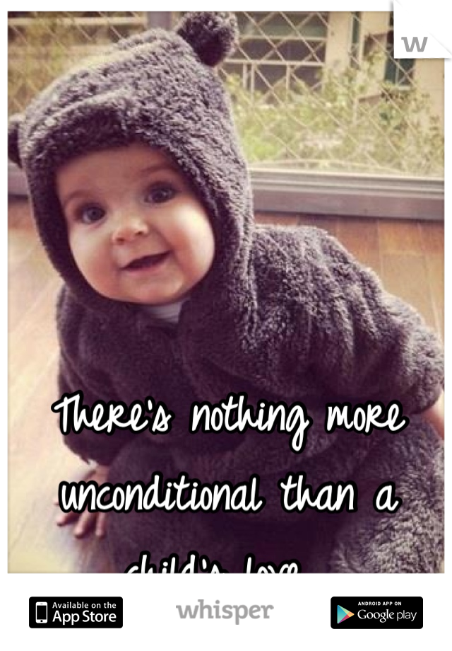 There's nothing more unconditional than a child's love.