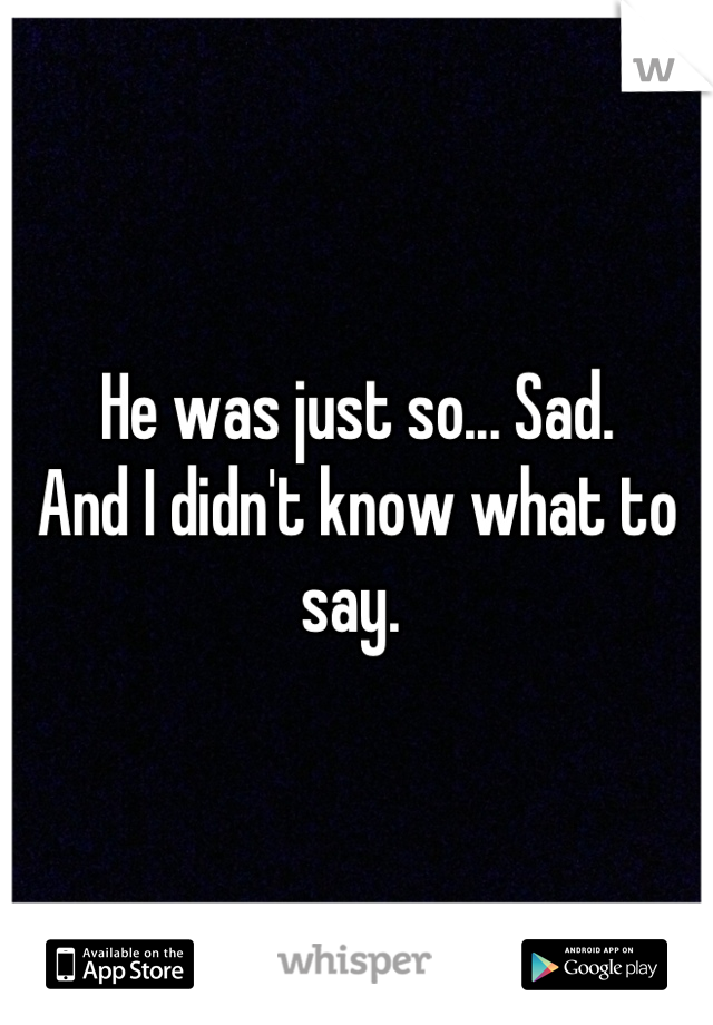 He was just so... Sad.  And I didn't know what to say.