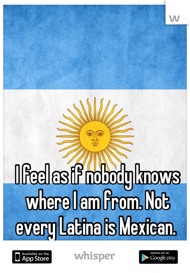 I feel as if nobody knows where I am from. Not every Latina is Mexican.