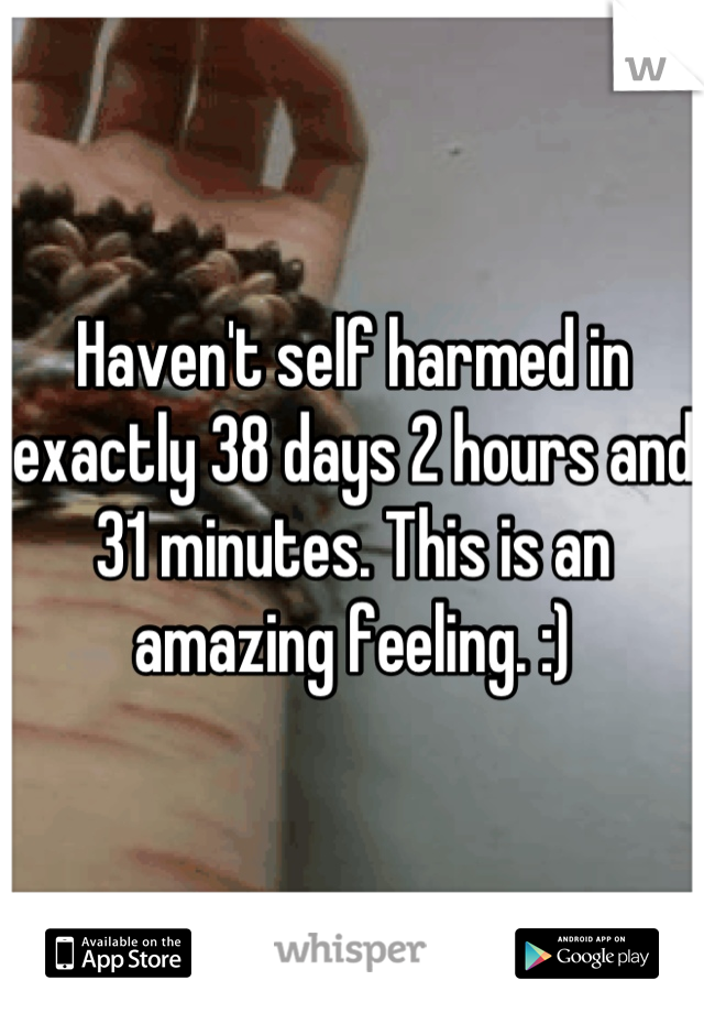 Haven't self harmed in exactly 38 days 2 hours and 31 minutes. This is an amazing feeling. :)