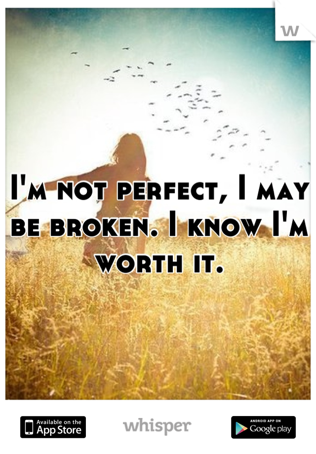 I'm not perfect, I may be broken. I know I'm worth it.