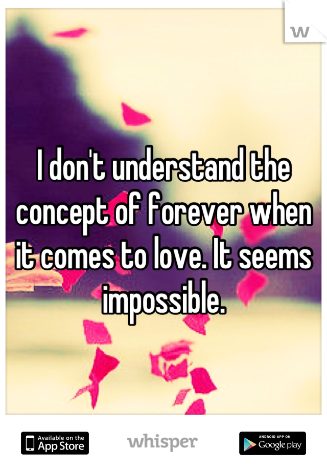 I don't understand the concept of forever when it comes to love. It seems impossible.