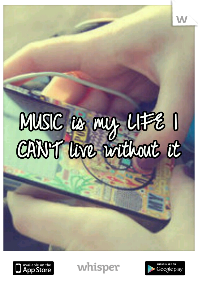 MUSIC is my LIFE I CAN'T live without it