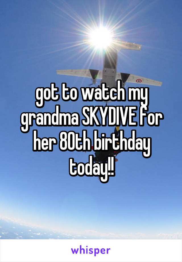 got to watch my grandma SKYDIVE for her 80th birthday today!!