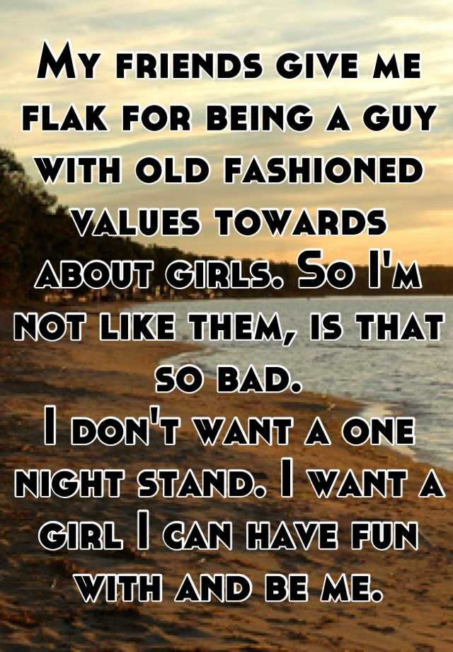 My friends give me flak for being a guy with old fashioned values