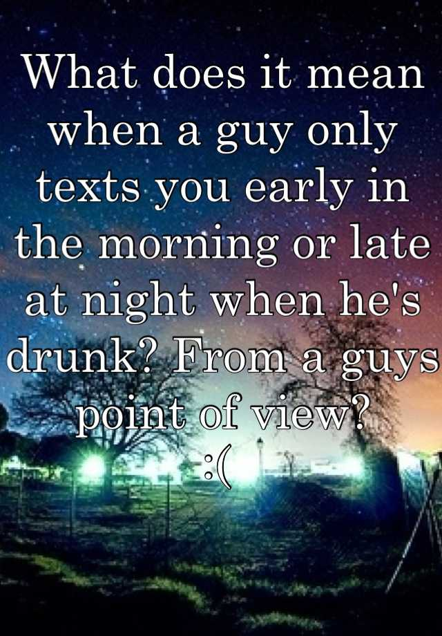 What does it mean when a guy only texts you early in the morning or