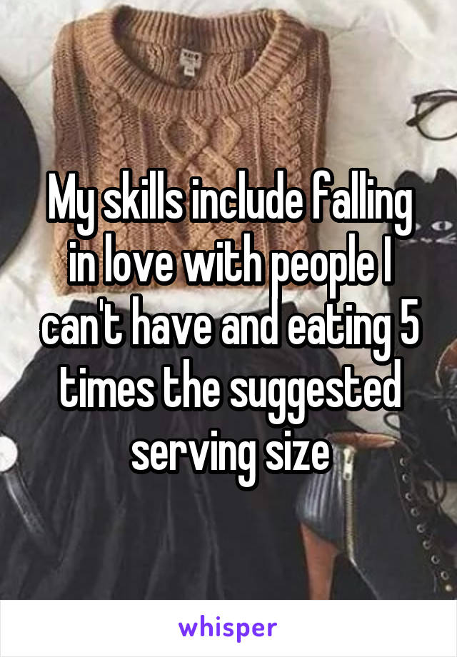 My skills include falling in love with people I can't have and eating 5 times the suggested serving size