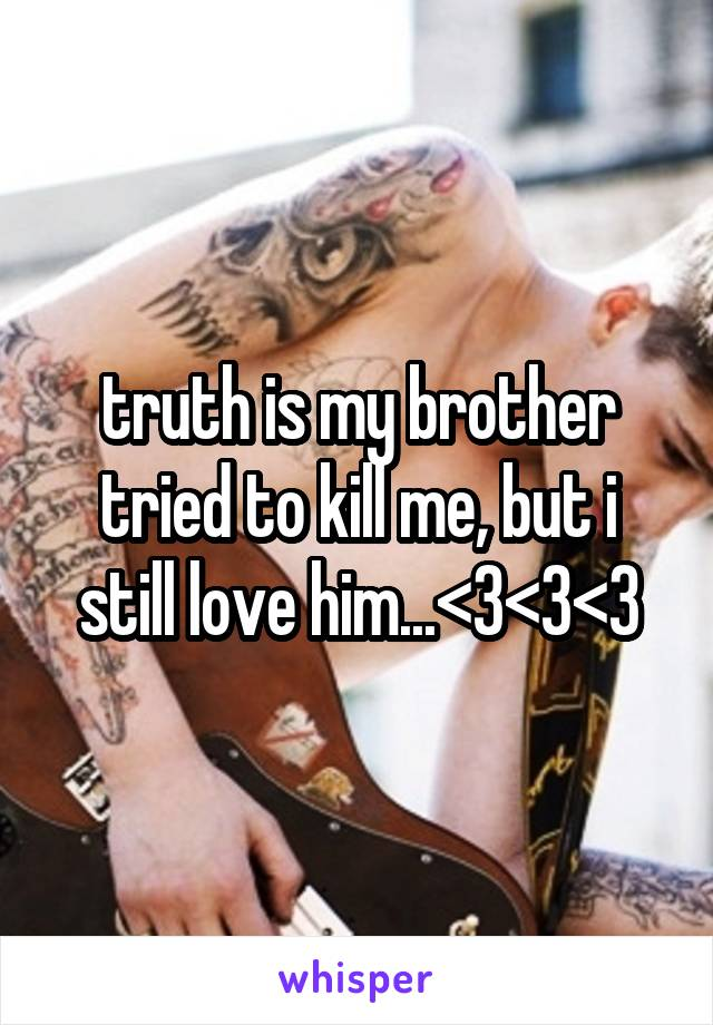 truth is my brother tried to kill me, but i still love him...<3<3<3