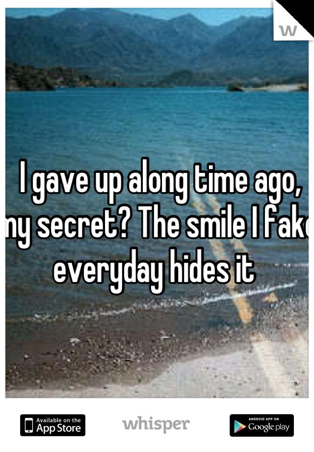 I gave up along time ago, my secret? The smile I fake everyday hides it