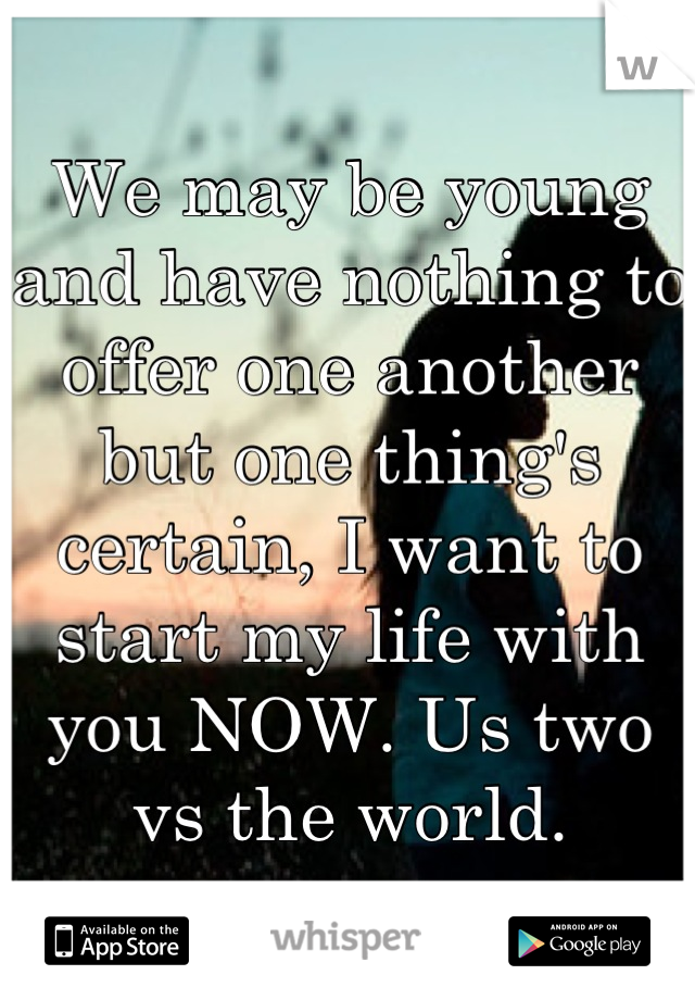 We may be young and have nothing to offer one another but one thing's certain, I want to start my life with you NOW. Us two vs the world.